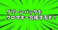 【超簡単!】クロマキーでグリーンバック素材を合成する方法